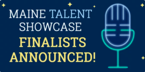 Maine Talent Showcase Finalists Announced!