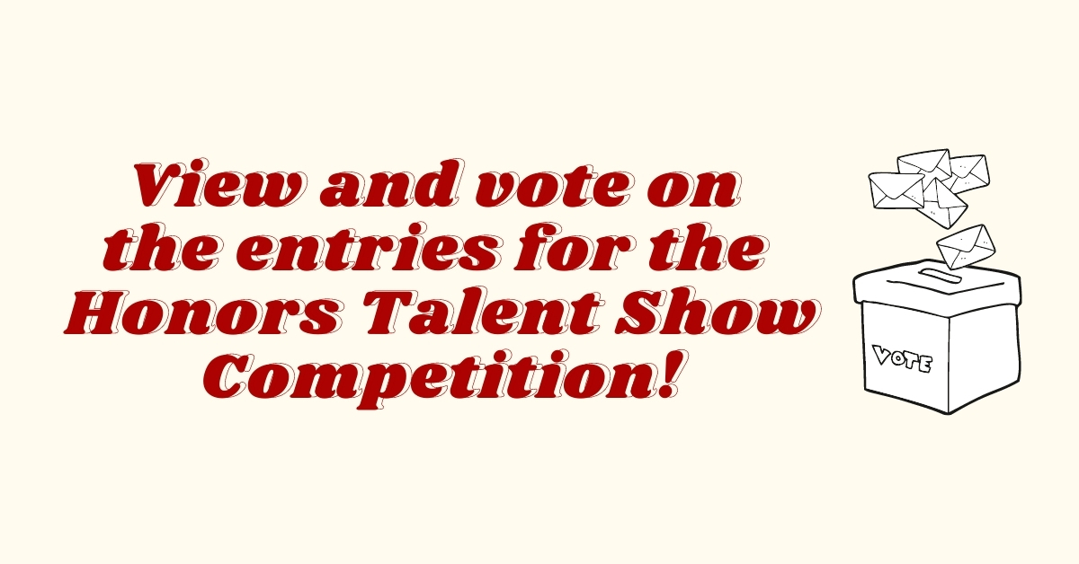 View and vote on the entries for the Honors Talent Show Competition!