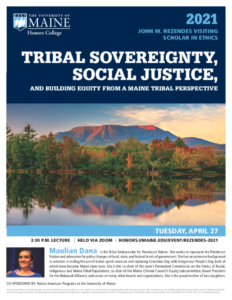 2021 Rezendes Visiting Scholar in Ethics: TRIBAL SOVEREIGNTY, SOCIAL JUSTICE, AND BUILDING EQUITY FROM A MAINE TRIBAL PERSPECTIVE by Maulian Dana, Tribal Ambassador for Penobscot Nation. Tuesday, April 27, 2021, 3:30PM lecture held via Zoom.